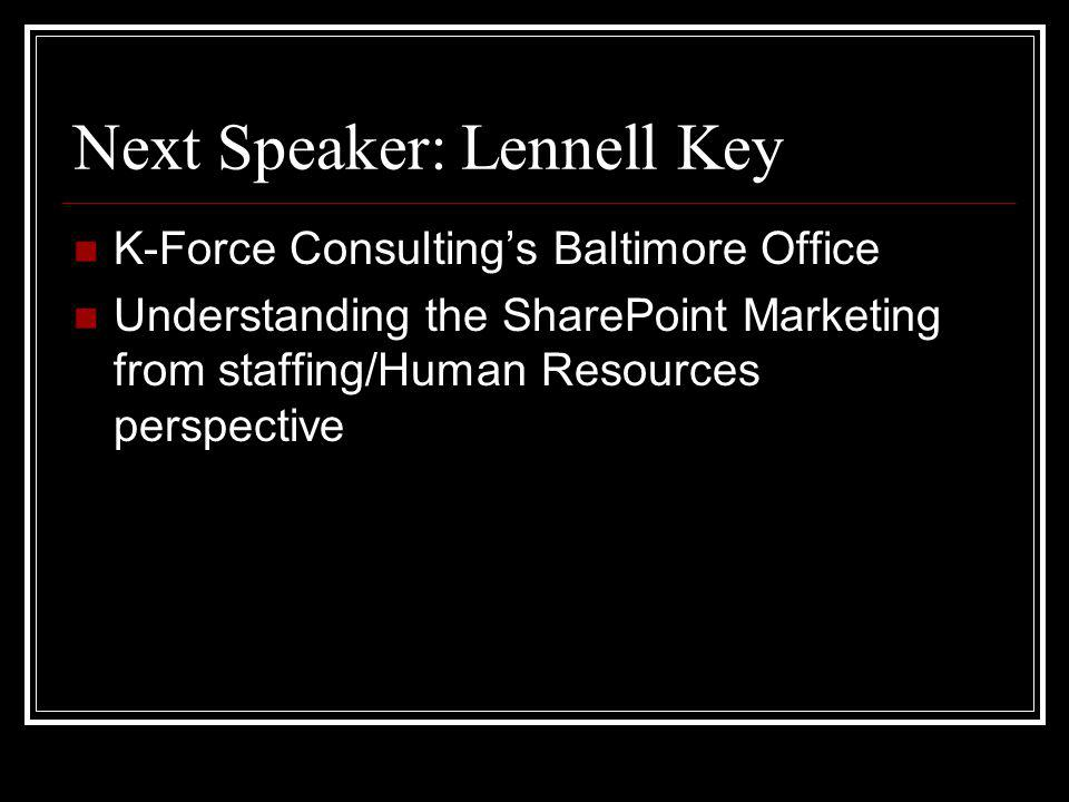 Next Speaker: Lennell Key K-Force Consultings Baltimore Office Understanding the SharePoint Marketing from staffing/Human Resources perspective