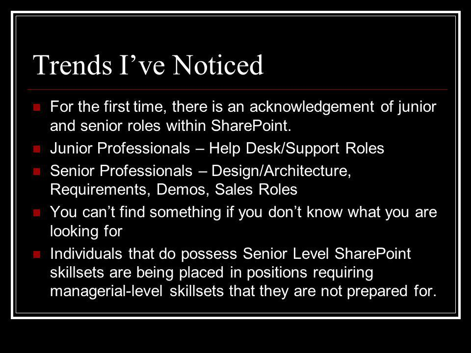 Trends Ive Noticed For the first time, there is an acknowledgement of junior and senior roles within SharePoint.