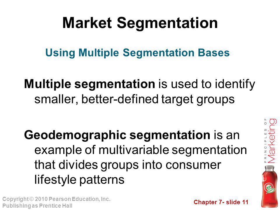 Chapter 7- slide 11 Copyright © 2010 Pearson Education, Inc. Publishing as Prentice Hall Market Segmentation Multiple segmentation is used to identify