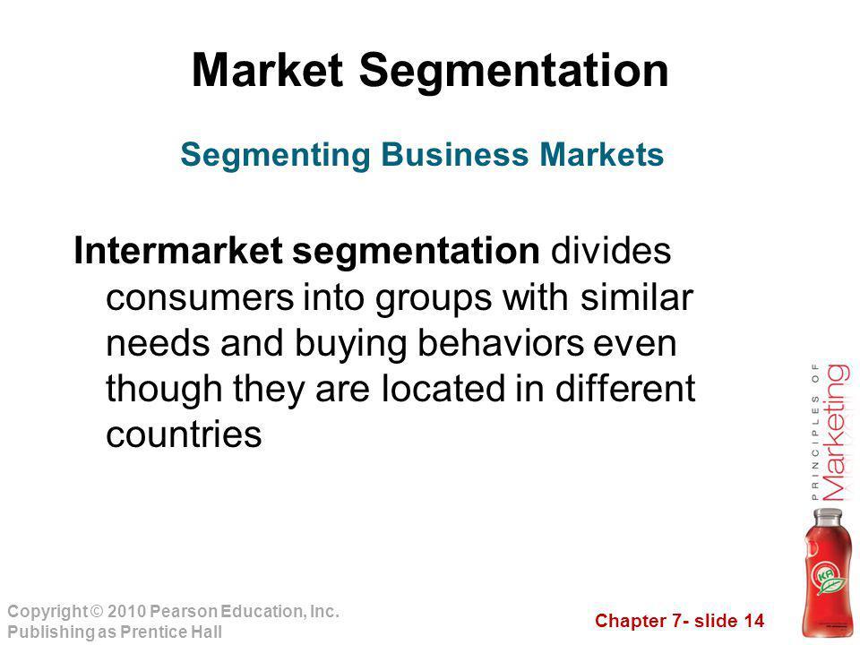 Chapter 7- slide 14 Copyright © 2010 Pearson Education, Inc. Publishing as Prentice Hall Market Segmentation Intermarket segmentation divides consumer