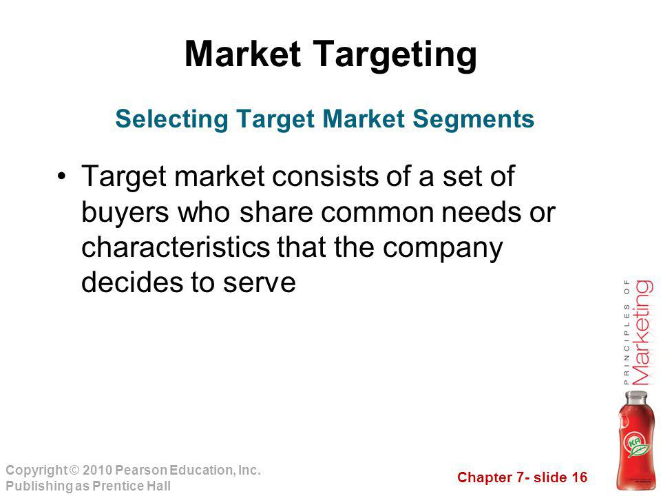 Chapter 7- slide 16 Copyright © 2010 Pearson Education, Inc. Publishing as Prentice Hall Market Targeting Target market consists of a set of buyers wh