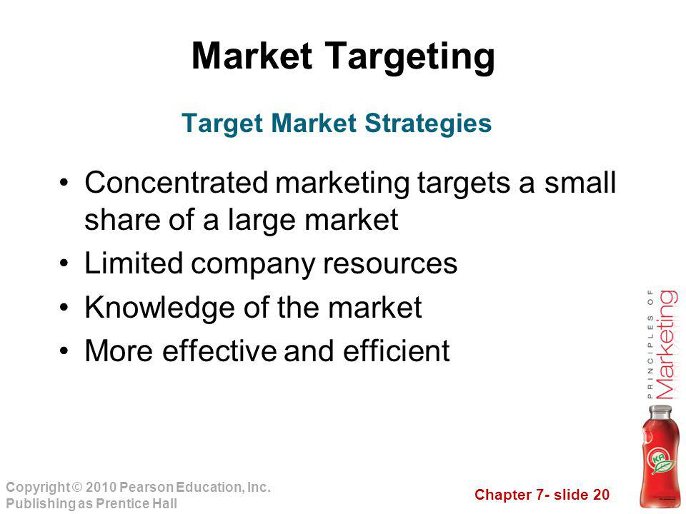 Chapter 7- slide 20 Copyright © 2010 Pearson Education, Inc. Publishing as Prentice Hall Market Targeting Concentrated marketing targets a small share