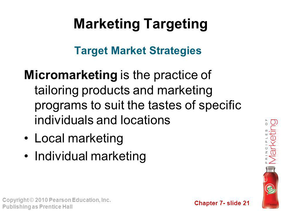 Chapter 7- slide 21 Copyright © 2010 Pearson Education, Inc. Publishing as Prentice Hall Marketing Targeting Micromarketing is the practice of tailori
