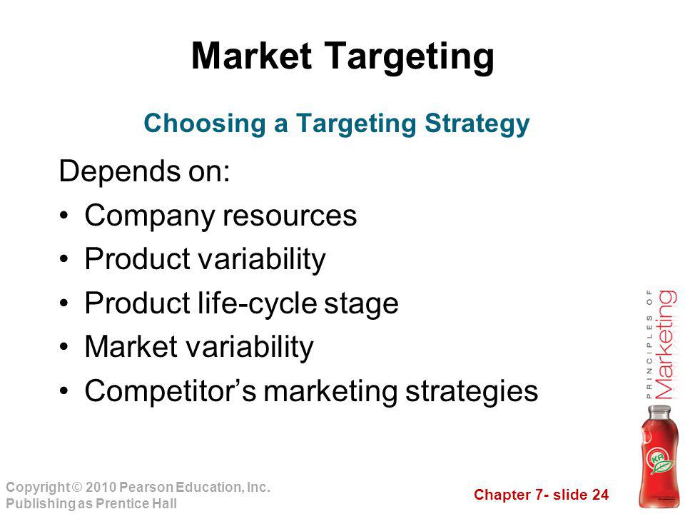 Chapter 7- slide 24 Copyright © 2010 Pearson Education, Inc. Publishing as Prentice Hall Market Targeting Depends on: Company resources Product variab