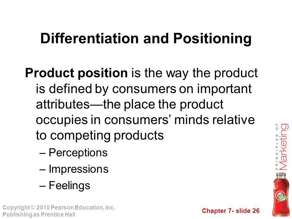Chapter 7- slide 26 Copyright © 2010 Pearson Education, Inc. Publishing as Prentice Hall Product position is the way the product is defined by consume