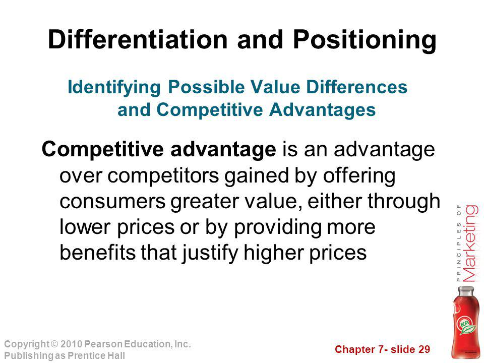 Chapter 7- slide 29 Copyright © 2010 Pearson Education, Inc. Publishing as Prentice Hall Differentiation and Positioning Competitive advantage is an a