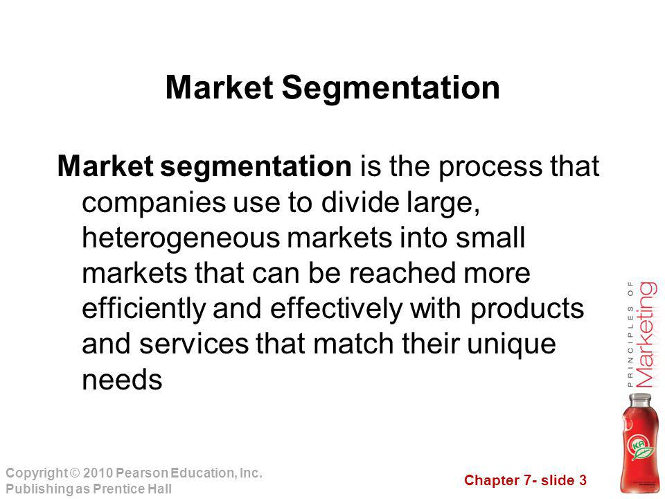 Chapter 7- slide 3 Copyright © 2010 Pearson Education, Inc. Publishing as Prentice Hall Market segmentation is the process that companies use to divid