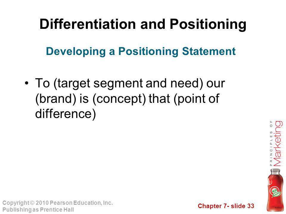Chapter 7- slide 33 Copyright © 2010 Pearson Education, Inc. Publishing as Prentice Hall Differentiation and Positioning To (target segment and need)