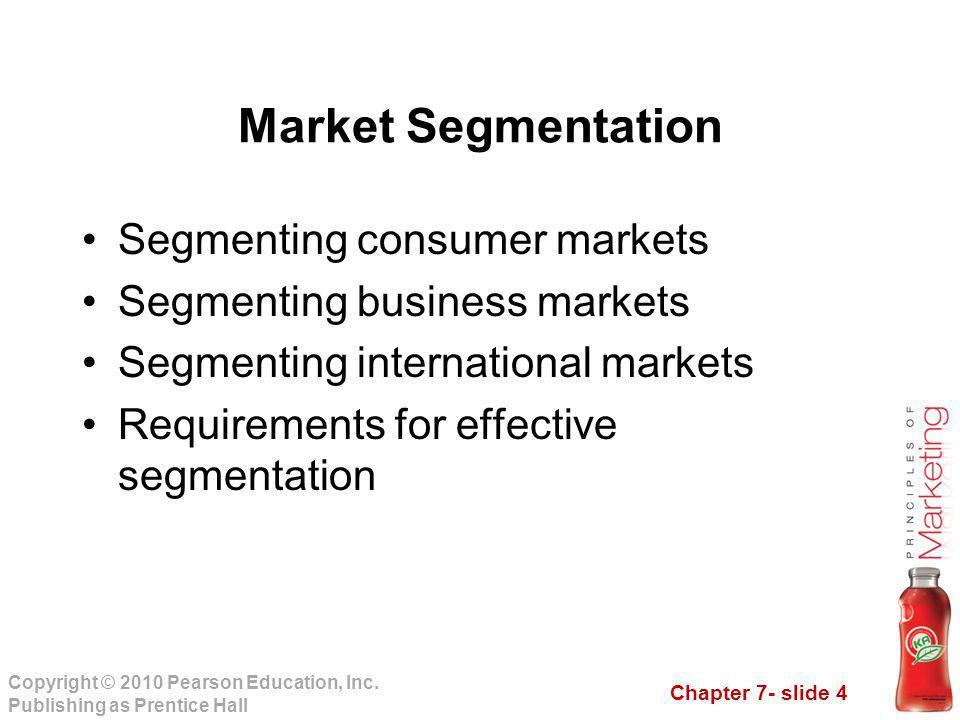 Chapter 7- slide 4 Copyright © 2010 Pearson Education, Inc. Publishing as Prentice Hall Segmenting consumer markets Segmenting business markets Segmen