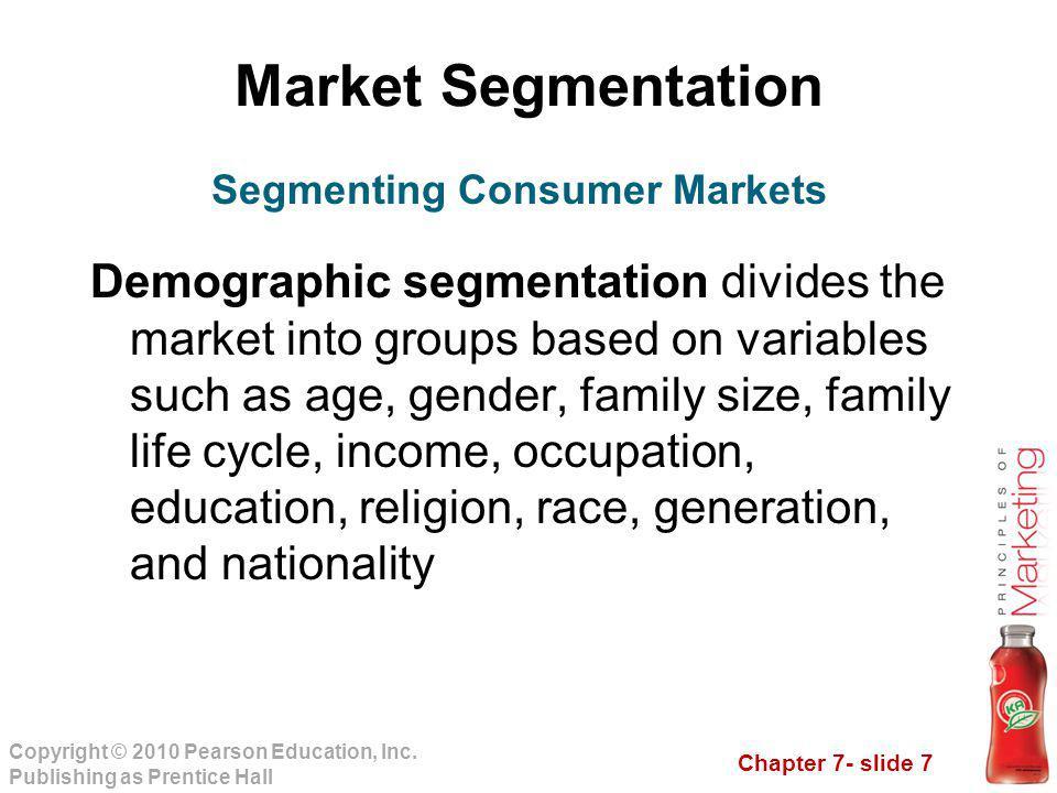 Chapter 7- slide 7 Copyright © 2010 Pearson Education, Inc. Publishing as Prentice Hall Market Segmentation Demographic segmentation divides the marke
