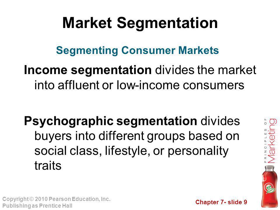 Chapter 7- slide 9 Copyright © 2010 Pearson Education, Inc. Publishing as Prentice Hall Market Segmentation Income segmentation divides the market int