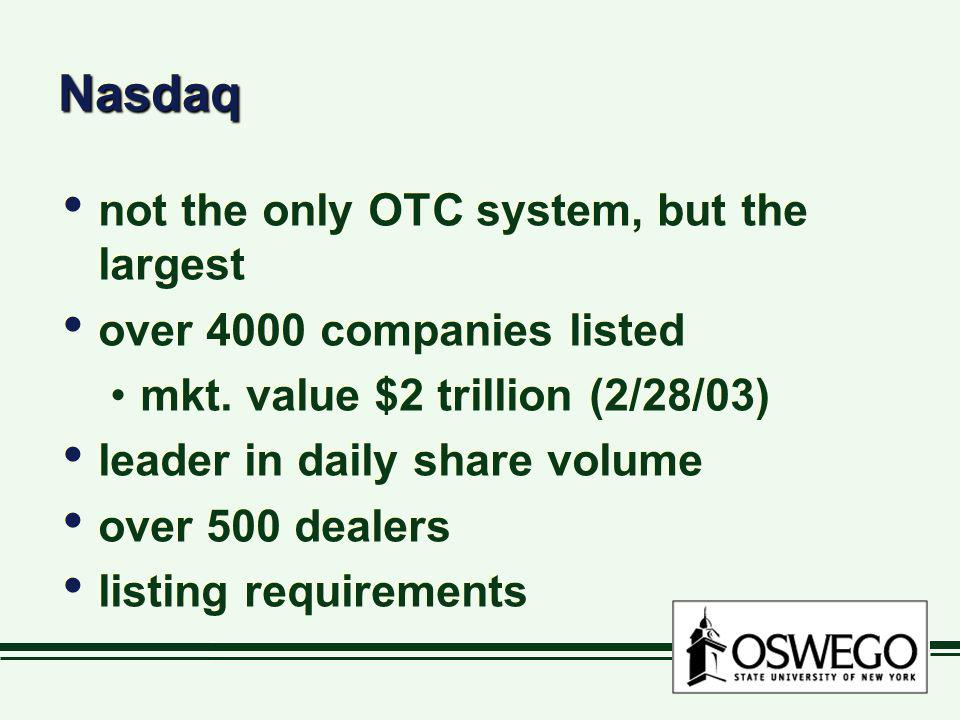 NasdaqNasdaq not the only OTC system, but the largest over 4000 companies listed mkt. value $2 trillion (2/28/03) leader in daily share volume over 50