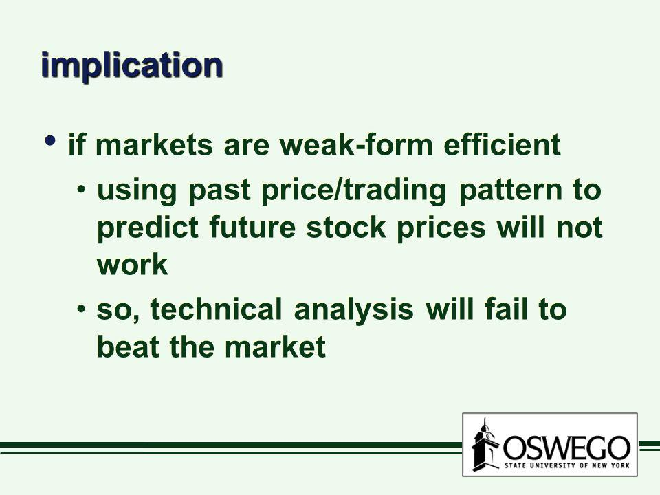 implicationimplication if markets are weak-form efficient using past price/trading pattern to predict future stock prices will not work so, technical
