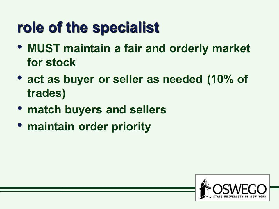 role of the specialist MUST maintain a fair and orderly market for stock act as buyer or seller as needed (10% of trades) match buyers and sellers mai