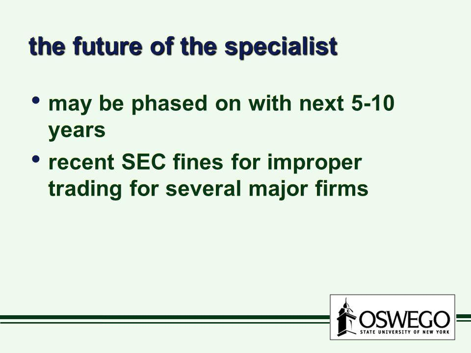 the future of the specialist may be phased on with next 5-10 years recent SEC fines for improper trading for several major firms may be phased on with