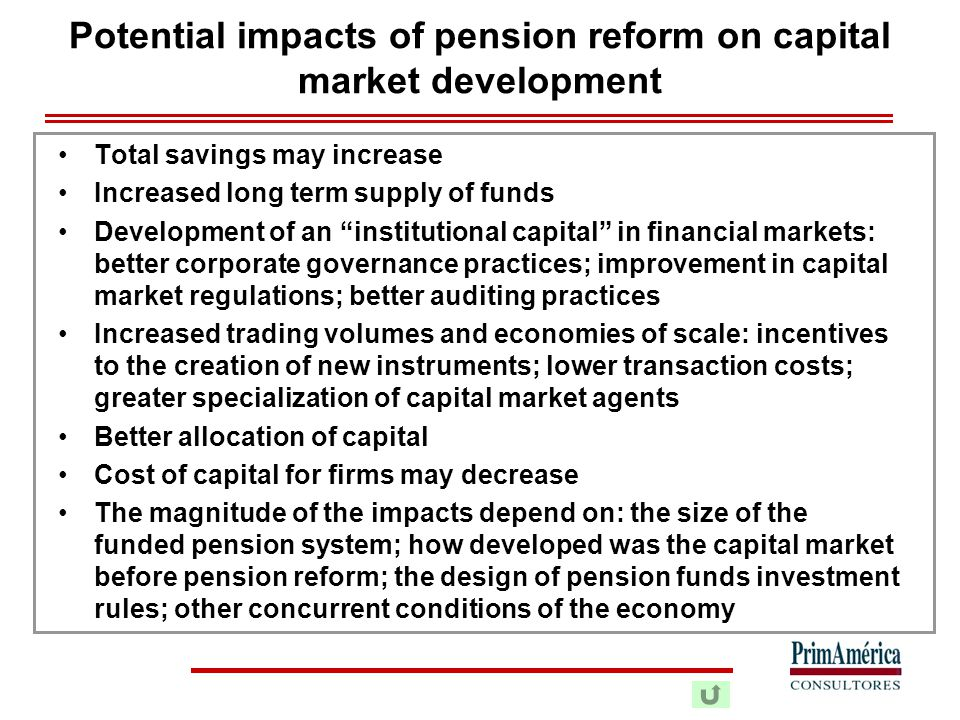 Potential impacts of pension reform on capital market development Total savings may increase Increased long term supply of funds Development of an institutional capital in financial markets: better corporate governance practices; improvement in capital market regulations; better auditing practices Increased trading volumes and economies of scale: incentives to the creation of new instruments; lower transaction costs; greater specialization of capital market agents Better allocation of capital Cost of capital for firms may decrease The magnitude of the impacts depend on: the size of the funded pension system; how developed was the capital market before pension reform; the design of pension funds investment rules; other concurrent conditions of the economy