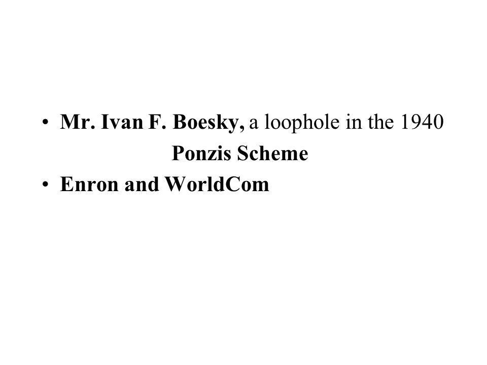 Mr. Ivan F. Boesky, a loophole in the 1940 Ponzis Scheme Enron and WorldCom