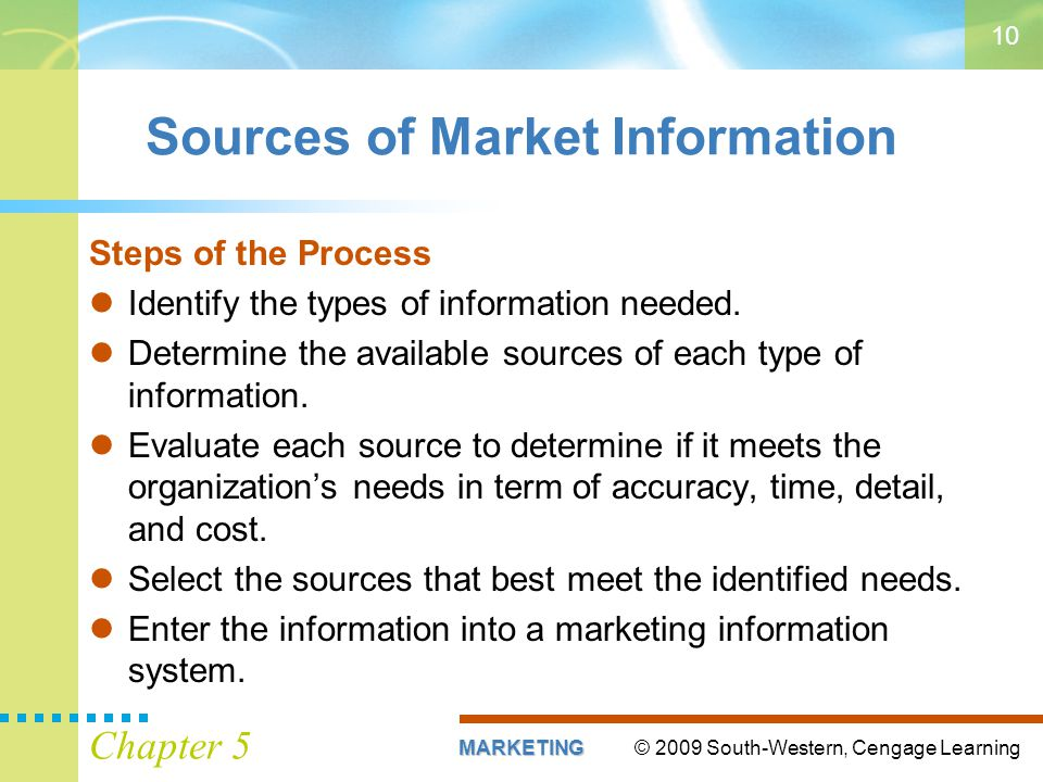 © 2009 South-Western, Cengage LearningMARKETING Chapter 5 10 Sources of Market Information Steps of the Process Identify the types of information need