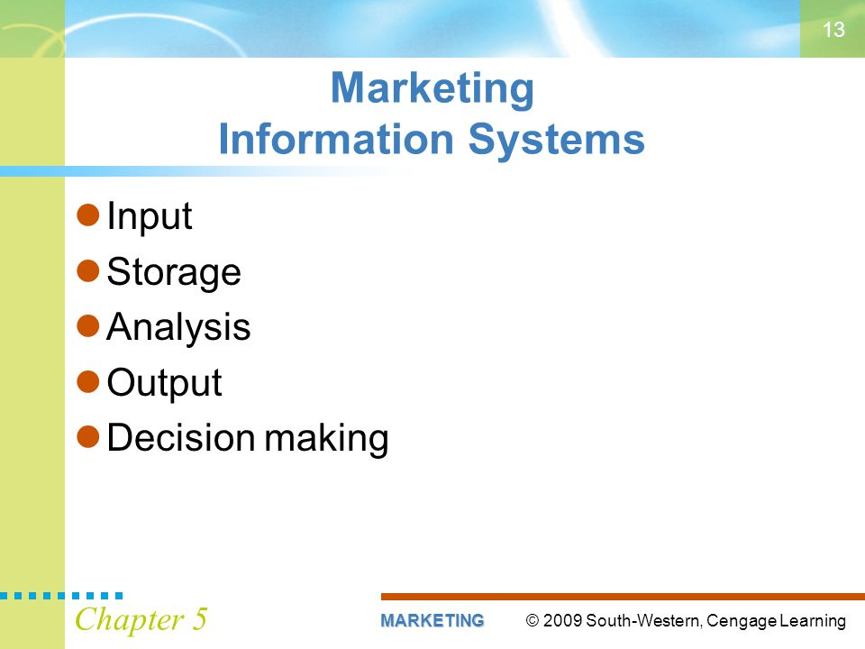 © 2009 South-Western, Cengage LearningMARKETING Chapter 5 13 Marketing Information Systems Input Storage Analysis Output Decision making