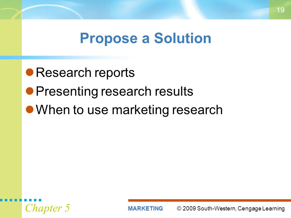 © 2009 South-Western, Cengage LearningMARKETING Chapter 5 19 Propose a Solution Research reports Presenting research results When to use marketing res