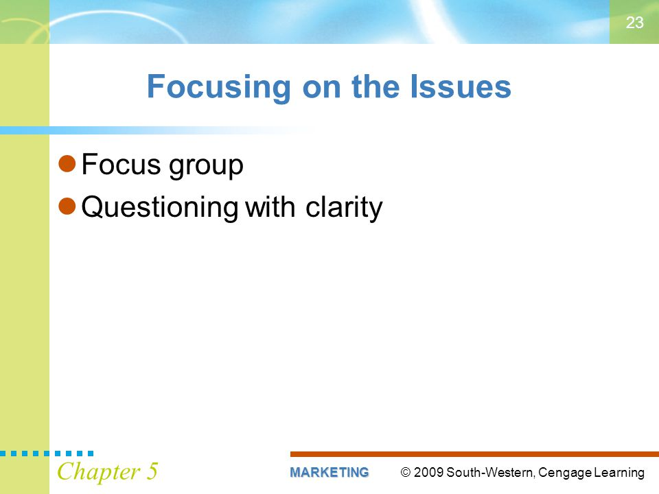 © 2009 South-Western, Cengage LearningMARKETING Chapter 5 23 Focusing on the Issues Focus group Questioning with clarity