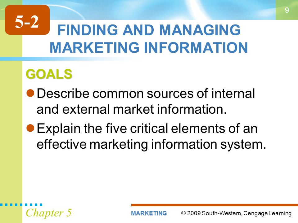 © 2009 South-Western, Cengage LearningMARKETING Chapter 5 9 FINDING AND MANAGING MARKETING INFORMATION GOALS Describe common sources of internal and e