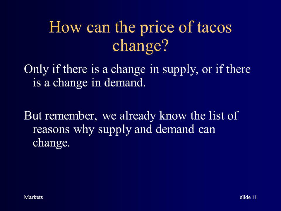 Marketsslide 10 The market for tacos is in equilibrium at a price of $2 per taco. p = $2 QEQE P Q supply demand TACO MARKET