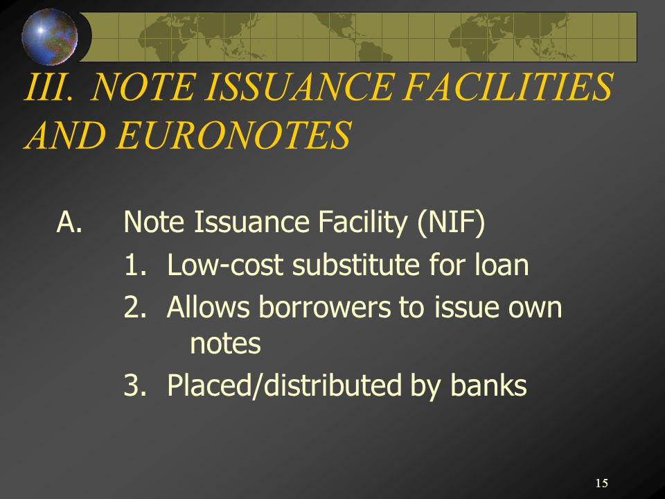 15 III.NOTE ISSUANCE FACILITIES AND EURONOTES A.Note Issuance Facility (NIF) 1. Low-cost substitute for loan 2. Allows borrowers to issue own notes 3.