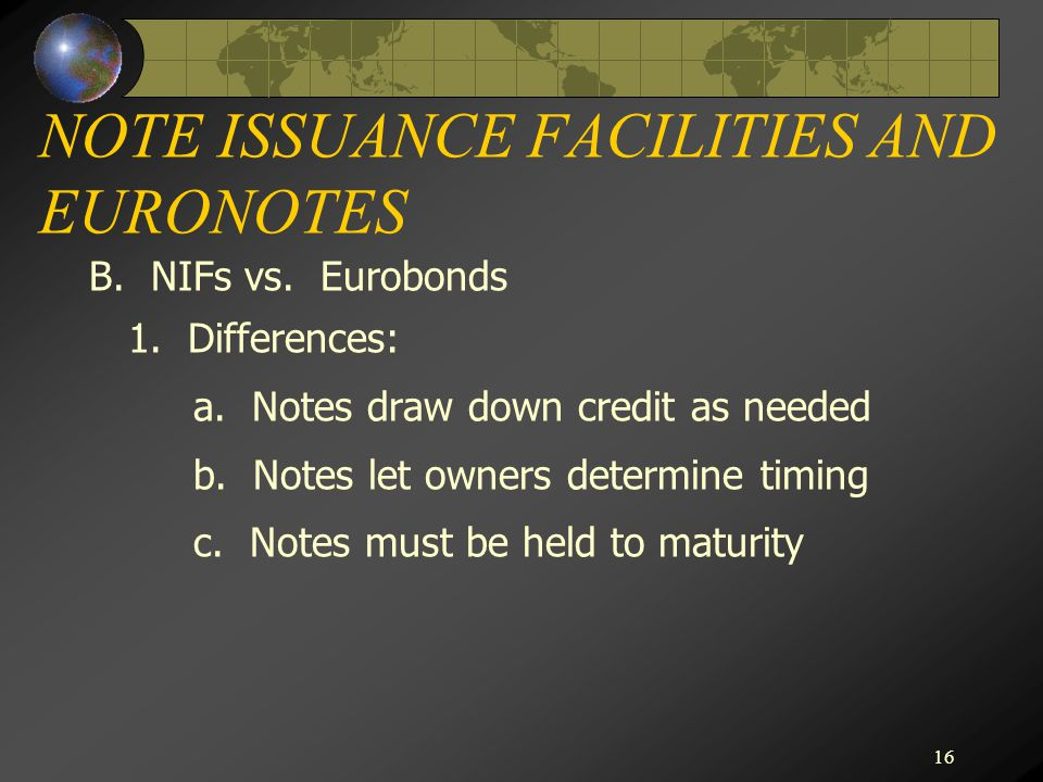 16 NOTE ISSUANCE FACILITIES AND EURONOTES B. NIFs vs. Eurobonds 1. Differences: a. Notes draw down credit as needed b. Notes let owners determine timi