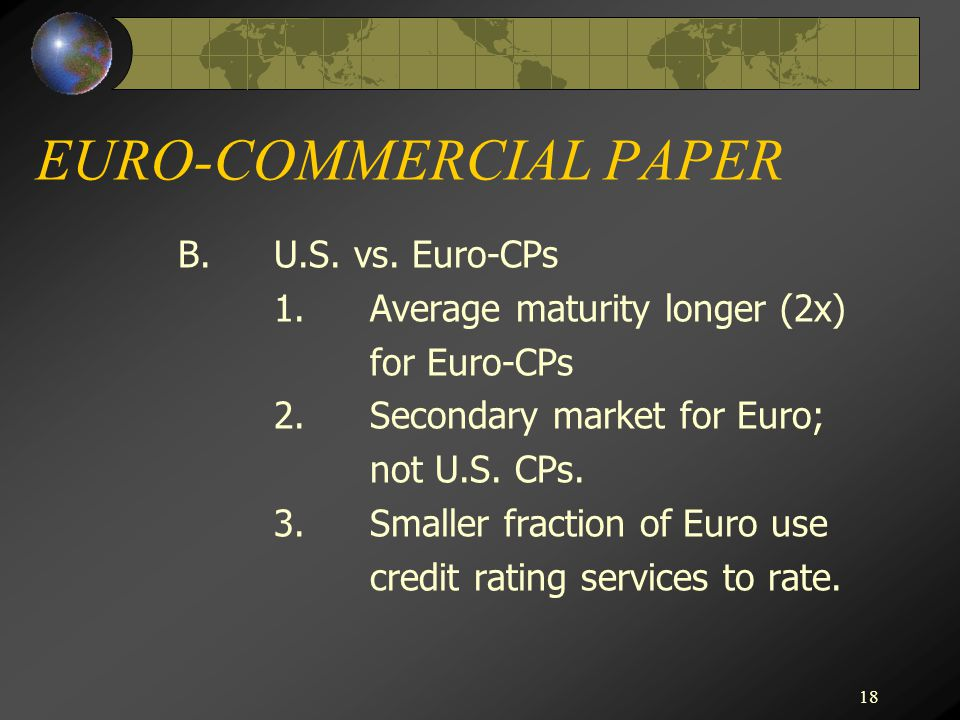 18 EURO-COMMERCIAL PAPER B.U.S. vs. Euro-CPs 1.Average maturity longer (2x) for Euro-CPs 2.Secondary market for Euro; not U.S. CPs. 3.Smaller fraction