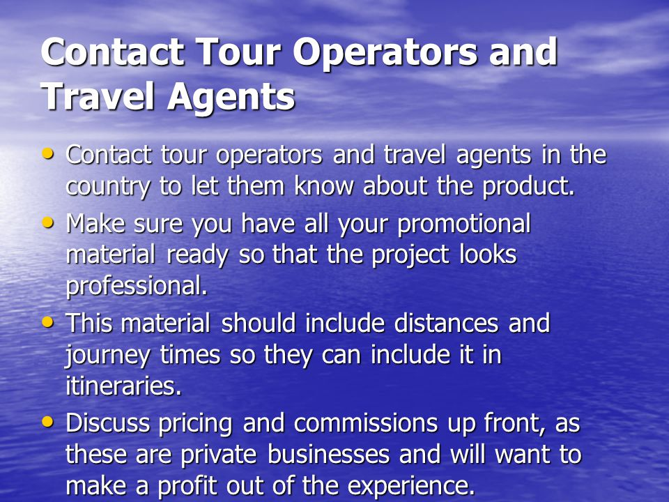 Contact Tour Operators and Travel Agents Contact tour operators and travel agents in the country to let them know about the product.