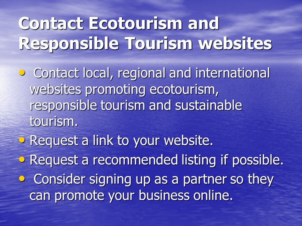 Contact Ecotourism and Responsible Tourism websites Contact local, regional and international websites promoting ecotourism, responsible tourism and sustainable tourism.