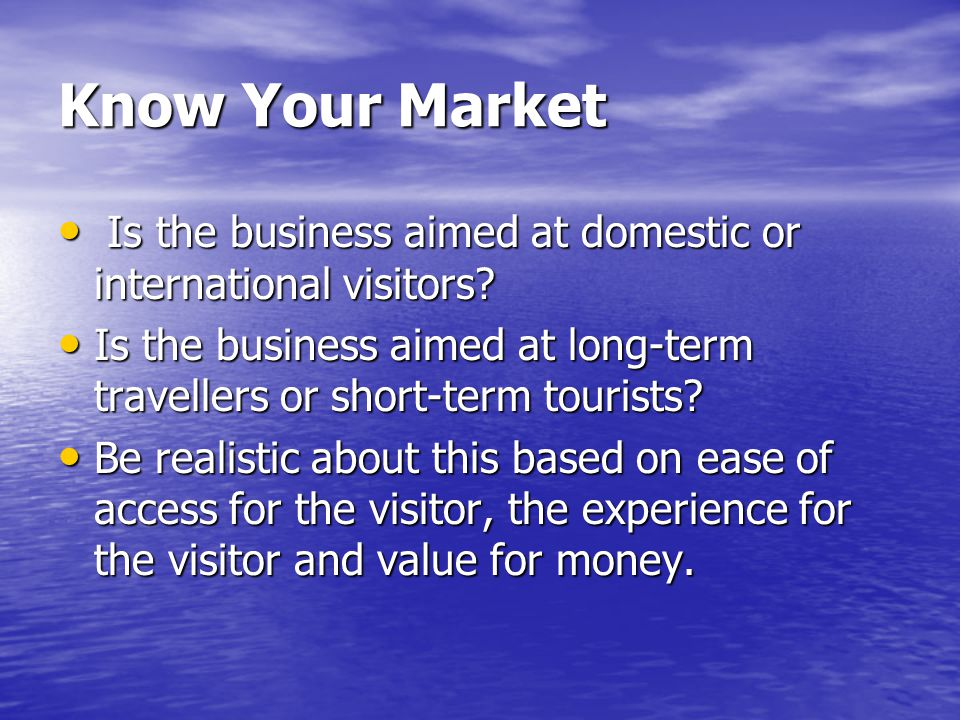 Know Your Market Is the business aimed at domestic or international visitors.