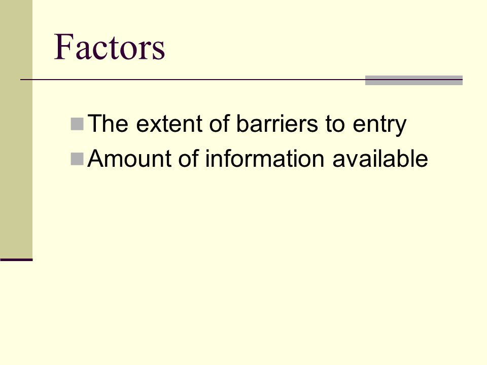 Factors The extent of barriers to entry Amount of information available