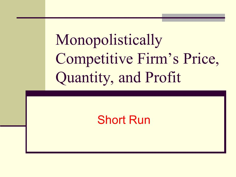Monopolistically Competitive Firms Price, Quantity, and Profit Short Run