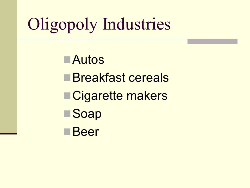 Oligopoly Industries Autos Breakfast cereals Cigarette makers Soap Beer