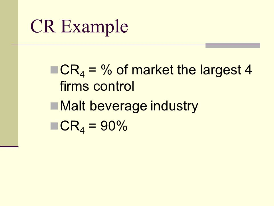 CR Example CR 4 = % of market the largest 4 firms control Malt beverage industry CR 4 = 90%