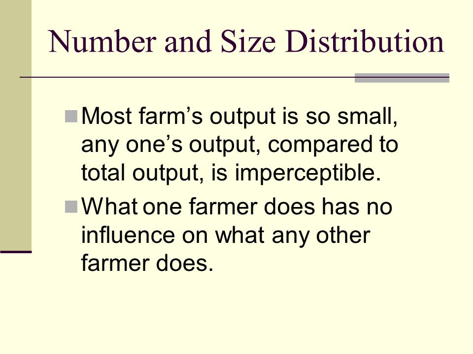 Number and Size Distribution Most farms output is so small, any ones output, compared to total output, is imperceptible.