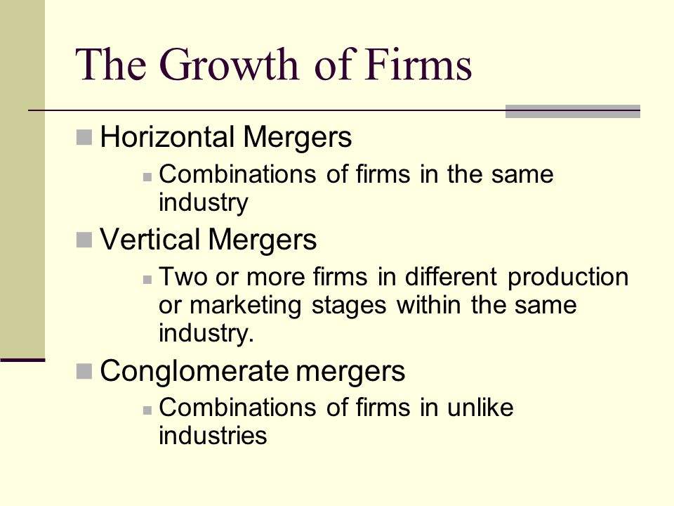 The Growth of Firms Horizontal Mergers Combinations of firms in the same industry Vertical Mergers Two or more firms in different production or marketing stages within the same industry.