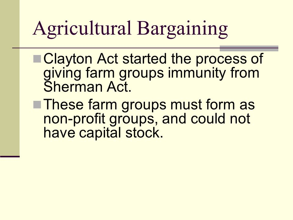 Agricultural Bargaining Clayton Act started the process of giving farm groups immunity from Sherman Act.
