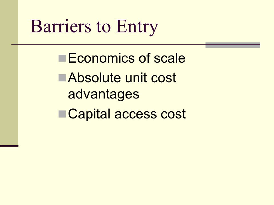 Barriers to Entry Economics of scale Absolute unit cost advantages Capital access cost
