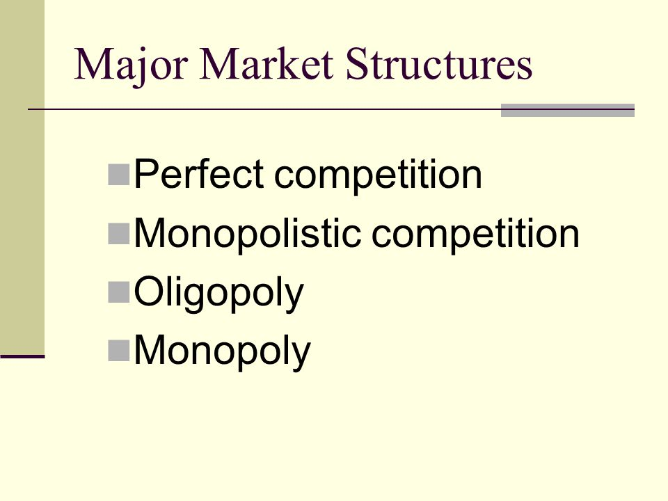 Major Market Structures Perfect competition Monopolistic competition Oligopoly Monopoly