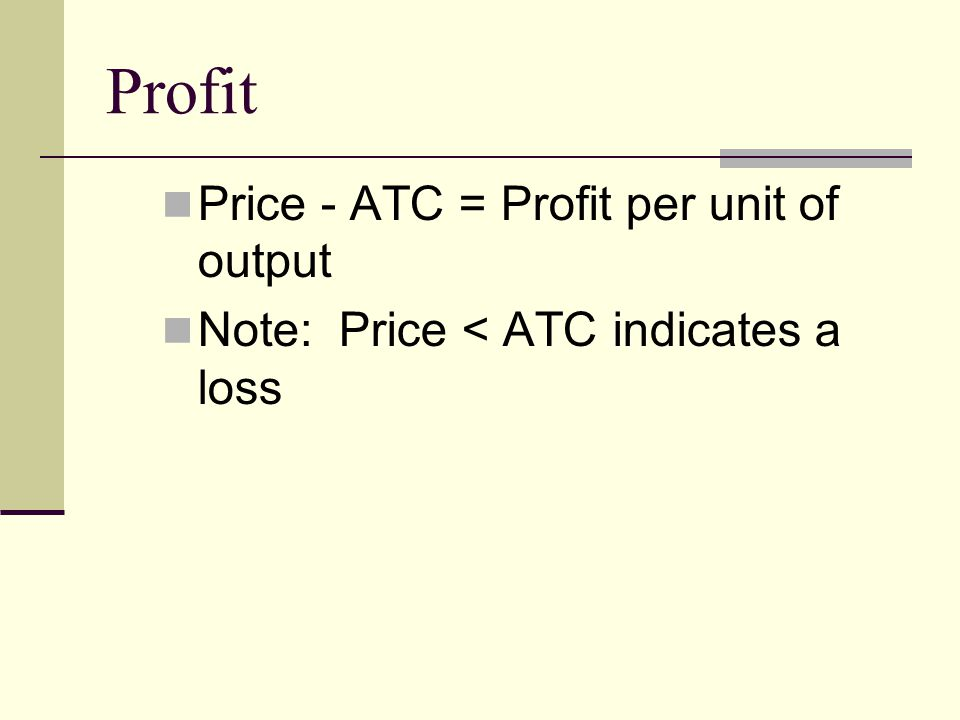 Profit Price - ATC = Profit per unit of output Note: Price < ATC indicates a loss