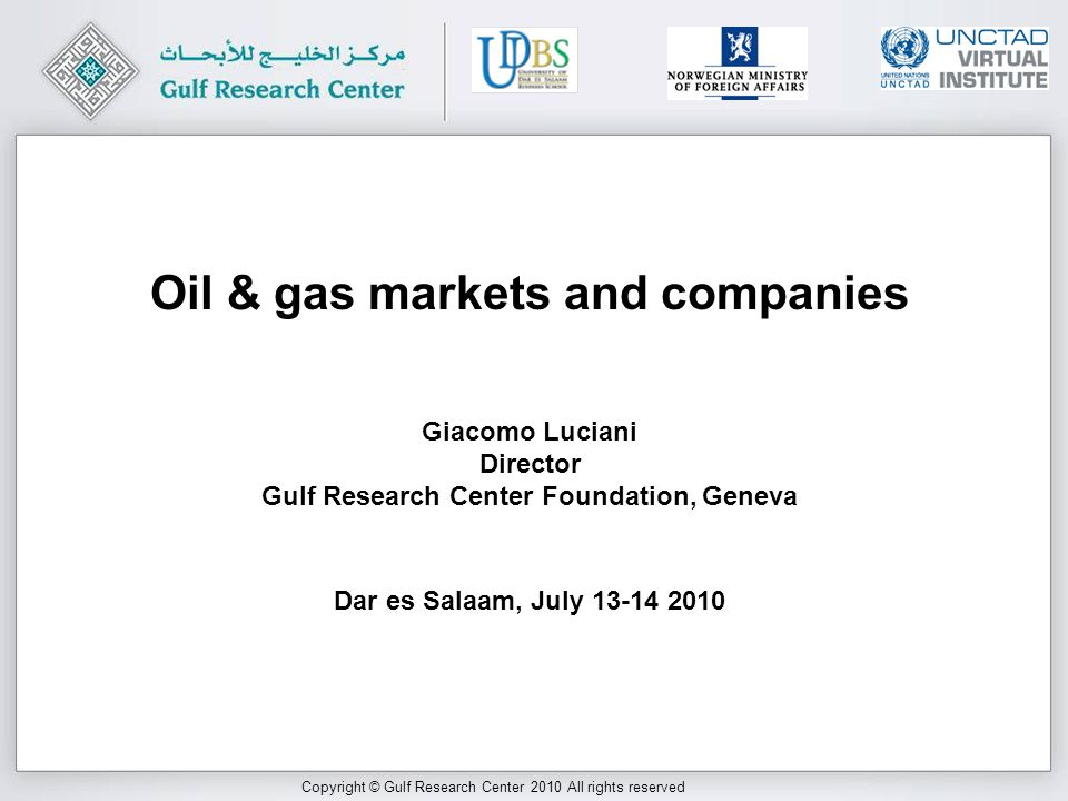 Copyright © Gulf Research Center 2010 All rights reserved Giacomo Luciani Director Gulf Research Center Foundation, Geneva Dar es Salaam, July Oil & gas markets and companies