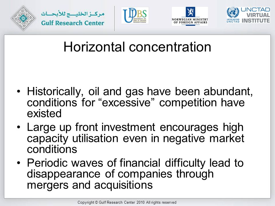 Copyright © Gulf Research Center 2010 All rights reserved Horizontal concentration Historically, oil and gas have been abundant, conditions for excessive competition have existed Large up front investment encourages high capacity utilisation even in negative market conditions Periodic waves of financial difficulty lead to disappearance of companies through mergers and acquisitions