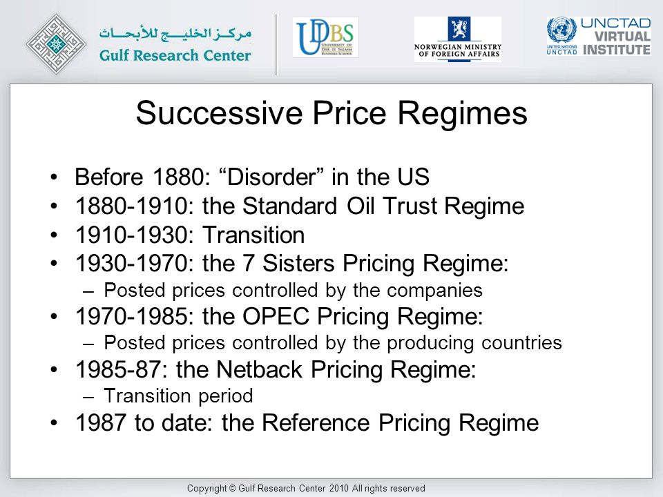 Copyright © Gulf Research Center 2010 All rights reserved After 1987: The Reference Pricing Regime Reference pricing means that the price of a crude which is not freely traded is tied by some formula to the price of another crude which is freely traded.