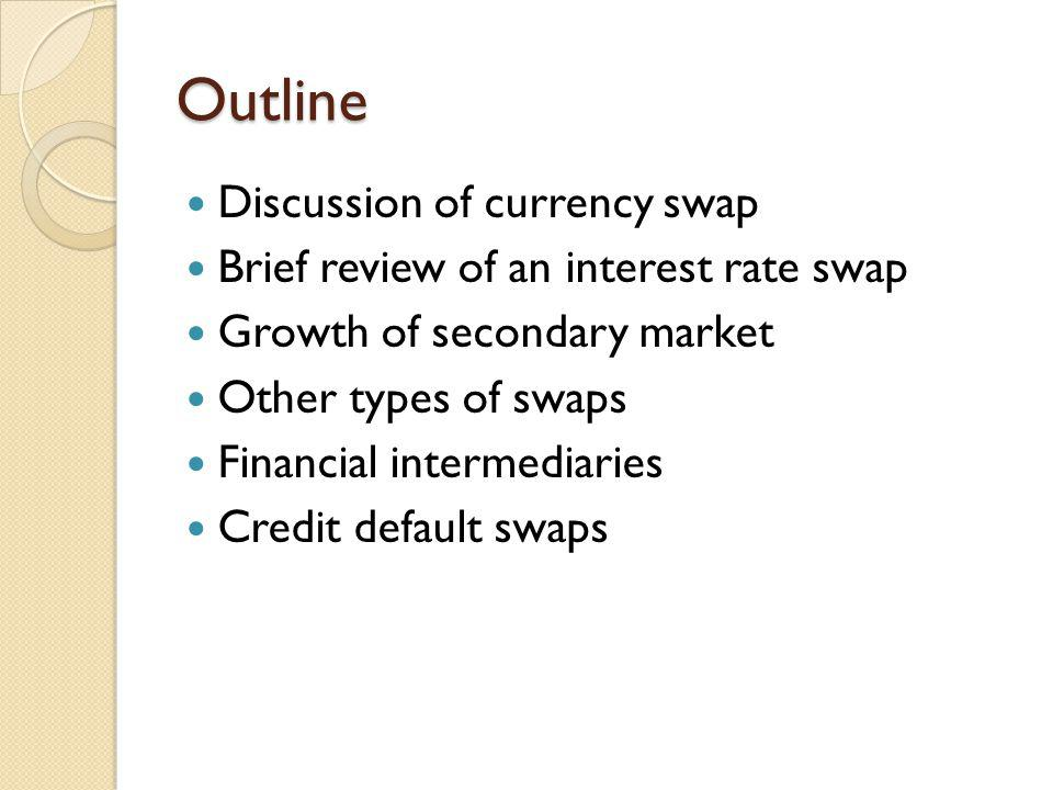 Outline Discussion of currency swap Brief review of an interest rate swap Growth of secondary market Other types of swaps Financial intermediaries Cre