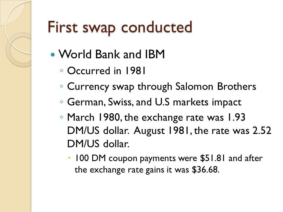 First swap conducted World Bank and IBM Occurred in 1981 Currency swap through Salomon Brothers German, Swiss, and U.S markets impact March 1980, the exchange rate was 1.93 DM/US dollar.