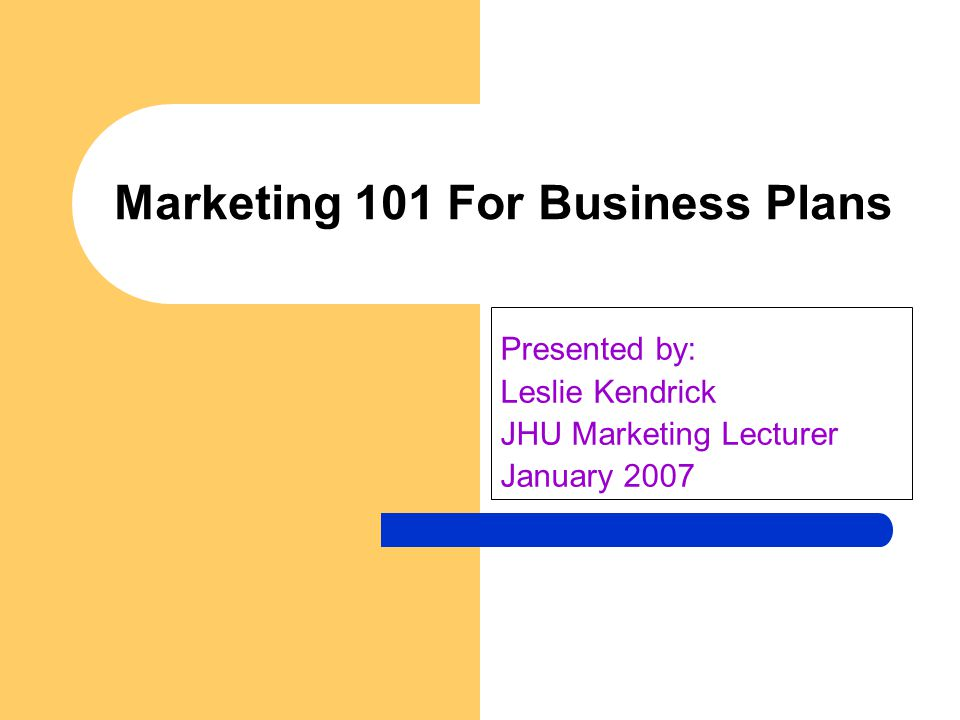 Marketing 101 For Business Plans Presented by: Leslie Kendrick JHU Marketing Lecturer January 2007