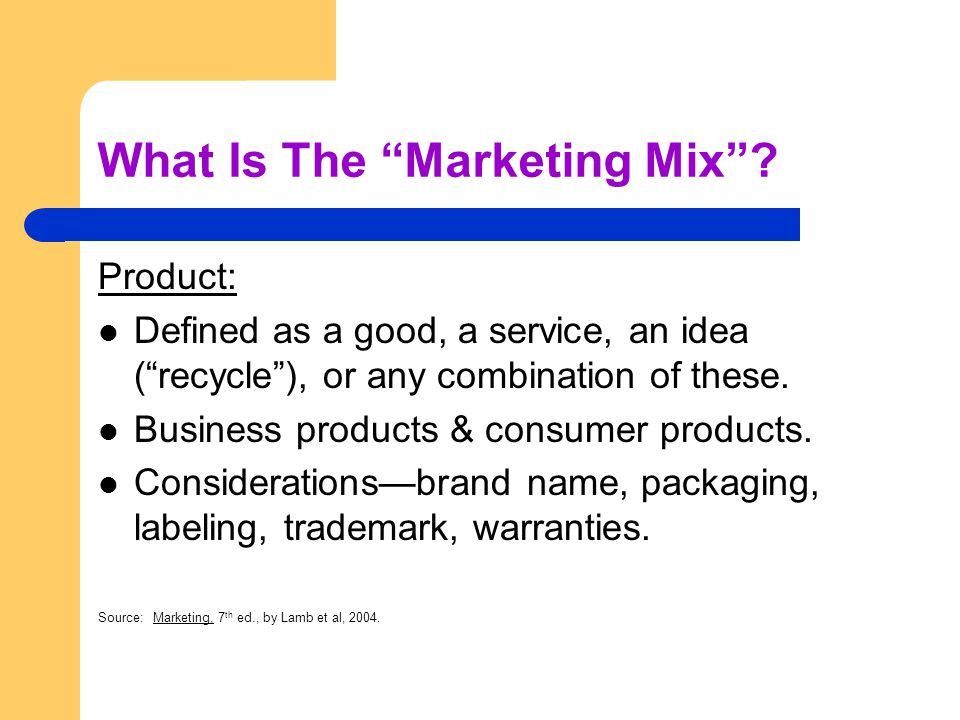 What Is The Marketing Mix? Product: Defined as a good, a service, an idea (recycle), or any combination of these. Business products & consumer product